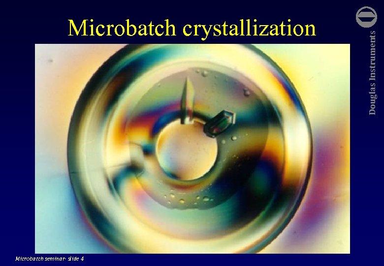 Microbatch seminar- slide 4 Douglas Instruments Microbatch crystallization