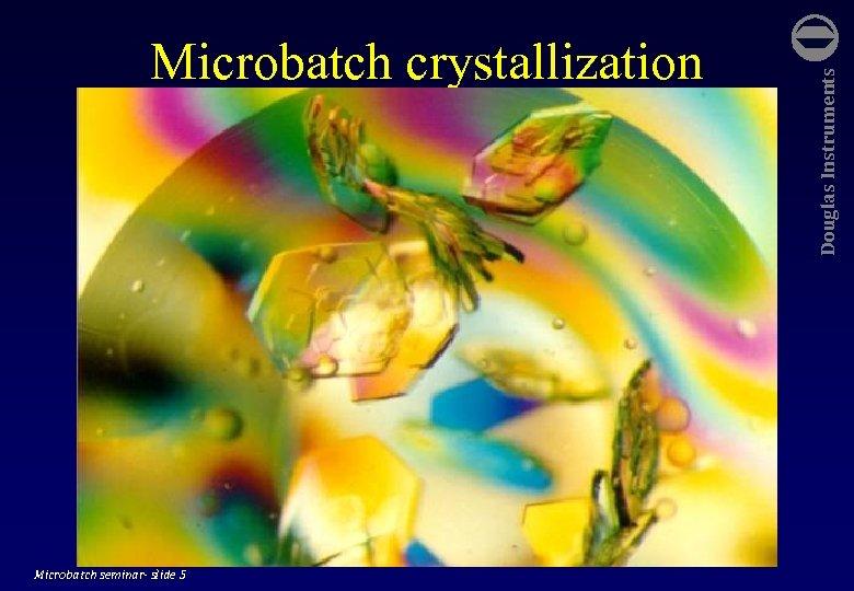 Microbatch seminar- slide 5 Douglas Instruments Microbatch crystallization