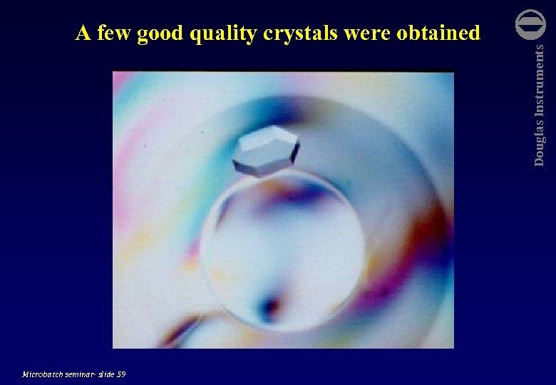 Microbatch seminar- slide 59 Douglas Instruments A few good quality crystals were obtained