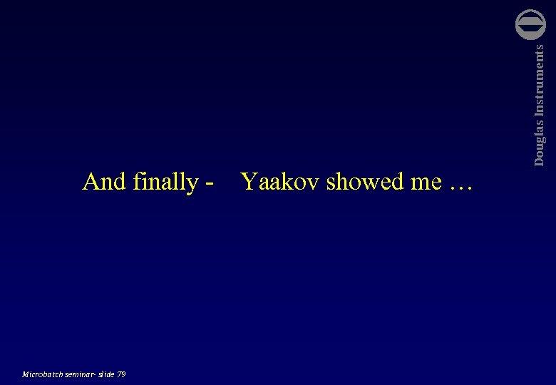 Microbatch seminar- slide 79 Yaakov showed me … Douglas Instruments And finally -