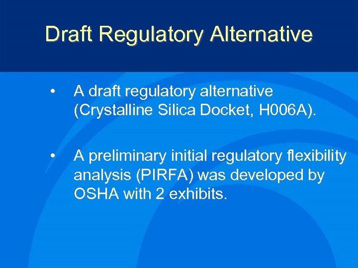Draft Regulatory Alternative • A draft regulatory alternative (Crystalline Silica Docket, H 006 A).