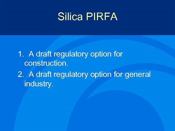 Silica PIRFA 1. A draft regulatory option for construction. 2. A draft regulatory option
