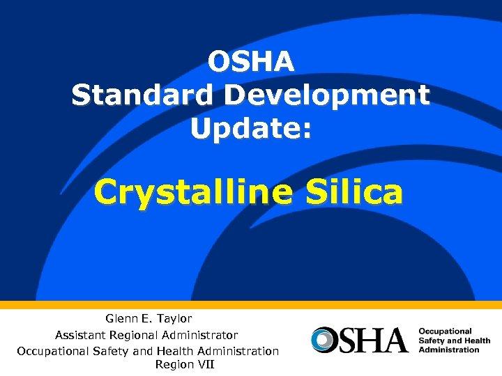 OSHA Standard Development Update: Crystalline Silica Glenn E. Taylor Assistant Regional Administrator Occupational Safety