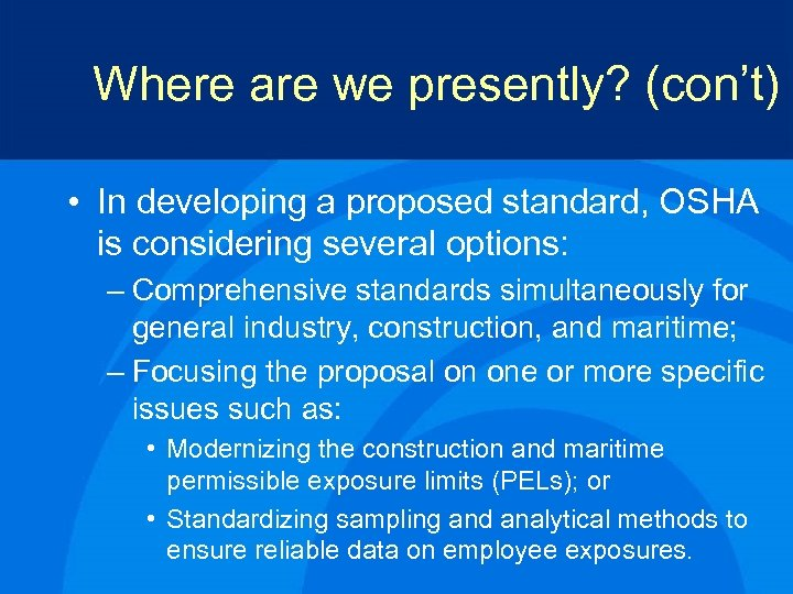 Where are we presently? (con't) • In developing a proposed standard, OSHA is considering