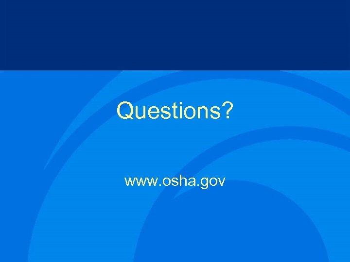 Questions? www. osha. gov