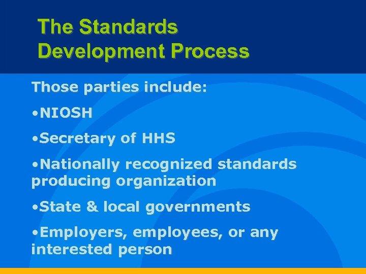 The Standards Development Process Those parties include: • NIOSH • Secretary of HHS •