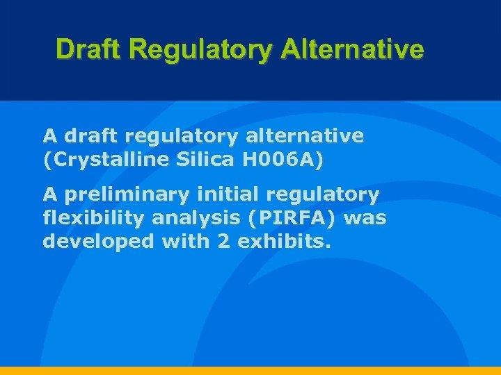 Draft Regulatory Alternative A draft regulatory alternative (Crystalline Silica H 006 A) A preliminary