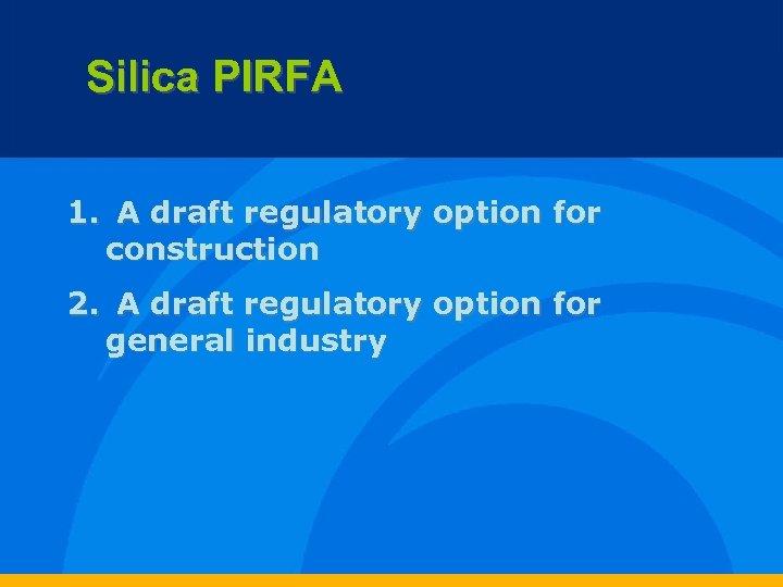Silica PIRFA 1. A draft regulatory option for construction 2. A draft regulatory option