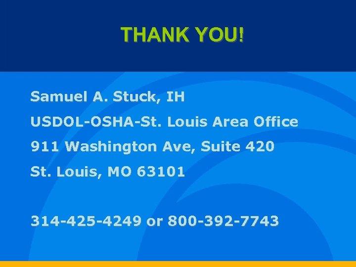 THANK YOU! Samuel A. Stuck, IH USDOL-OSHA-St. Louis Area Office 911 Washington Ave, Suite