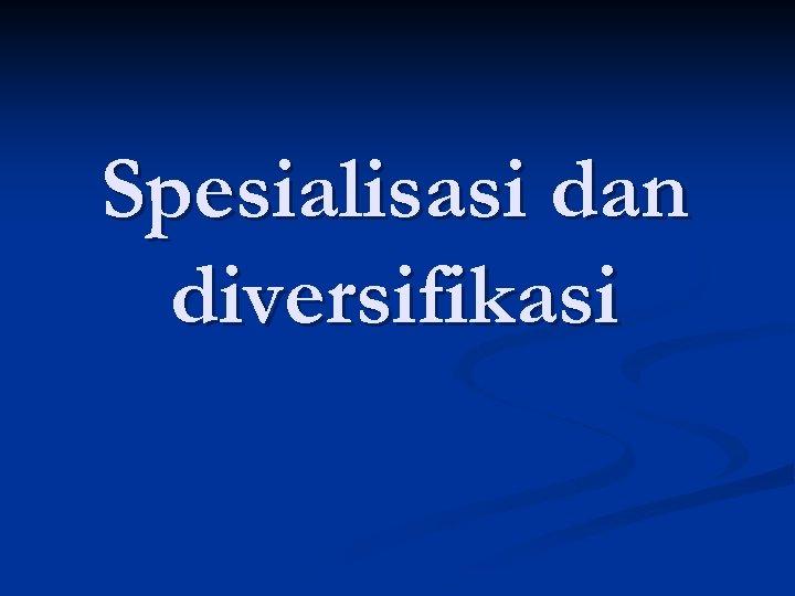 Spesialisasi dan diversifikasi