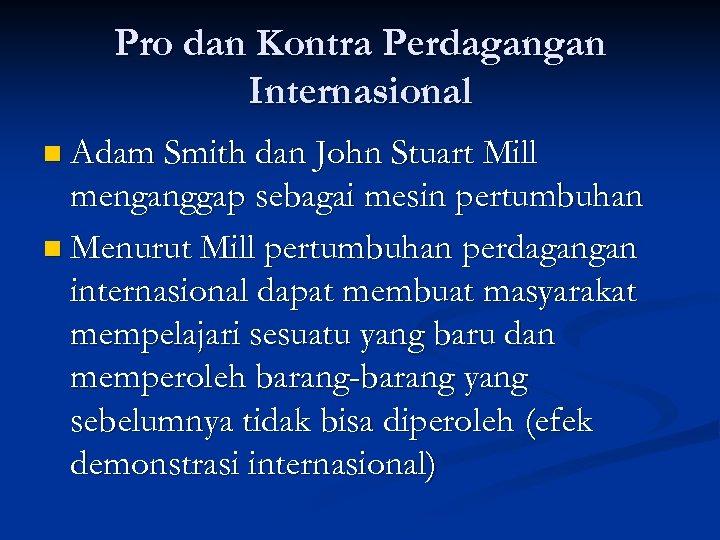 Pro dan Kontra Perdagangan Internasional n Adam Smith dan John Stuart Mill menganggap sebagai
