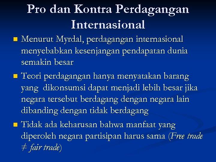 Pro dan Kontra Perdagangan Internasional Menurut Myrdal, perdagangan internasional menyebabkan kesenjangan pendapatan dunia semakin