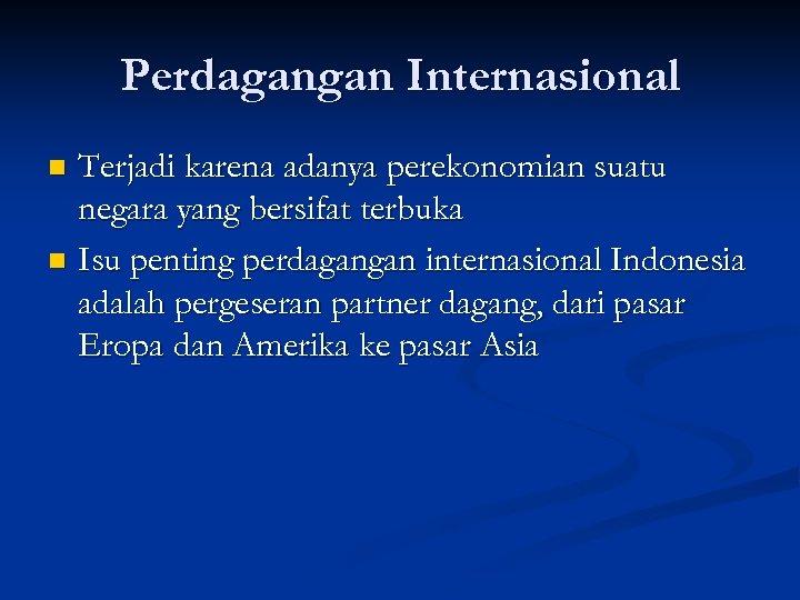 Perdagangan Internasional Terjadi karena adanya perekonomian suatu negara yang bersifat terbuka n Isu penting