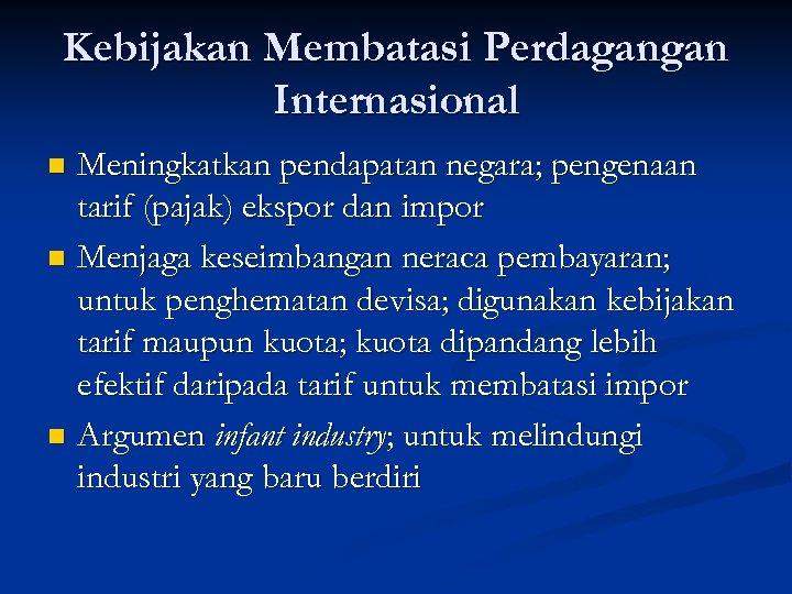 Kebijakan Membatasi Perdagangan Internasional Meningkatkan pendapatan negara; pengenaan tarif (pajak) ekspor dan impor n