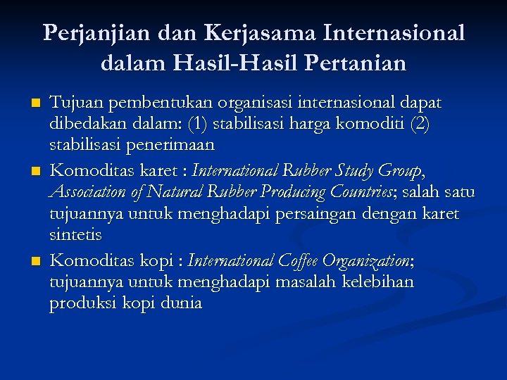 Perjanjian dan Kerjasama Internasional dalam Hasil-Hasil Pertanian n Tujuan pembentukan organisasi internasional dapat dibedakan
