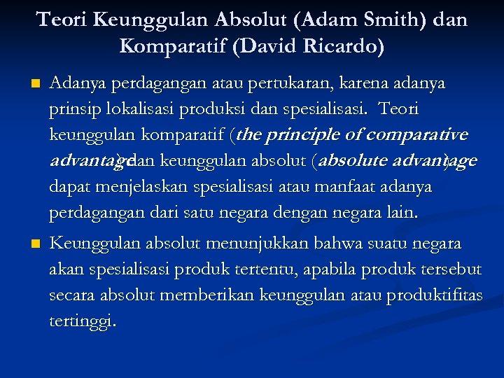 Teori Keunggulan Absolut (Adam Smith) dan Komparatif (David Ricardo) n Adanya perdagangan atau pertukaran,