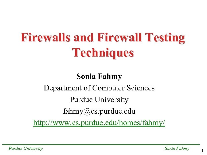 Firewalls and Firewall Testing Techniques Sonia Fahmy Department of Computer Sciences Purdue University fahmy@cs.