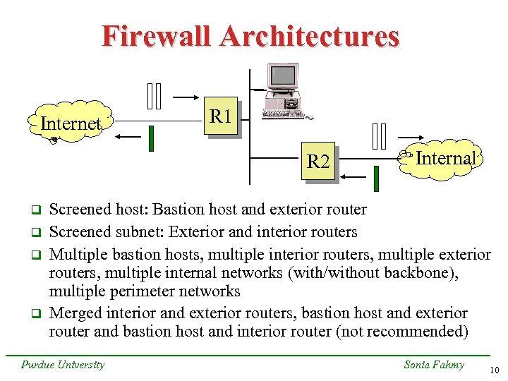 Firewall Architectures Internet R 1 R 2 q q Internal Screened host: Bastion host