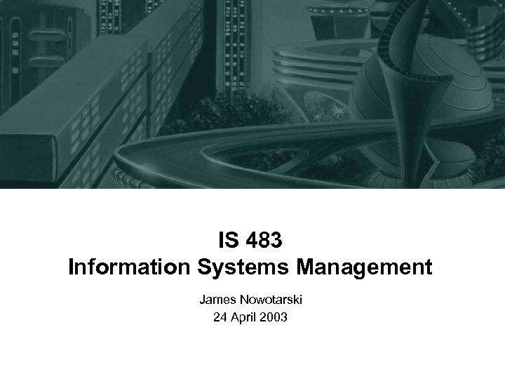 IS 483 Information Systems Management James Nowotarski 24 April 2003