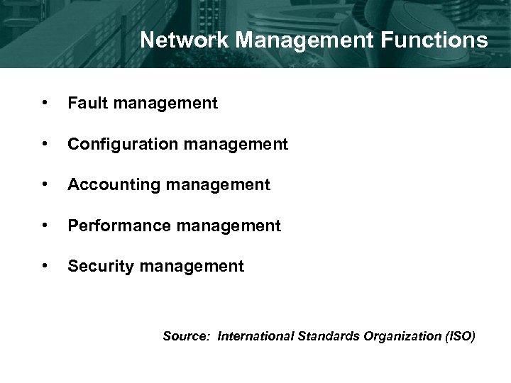 Network Management Functions • Fault management • Configuration management • Accounting management • Performance