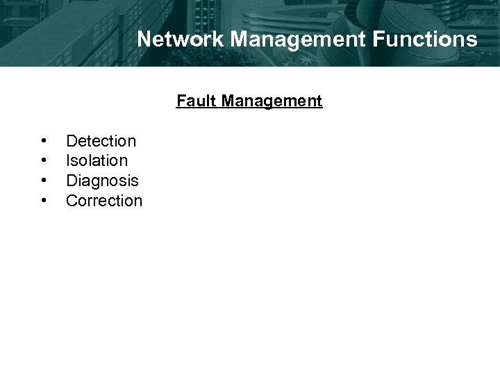 Network Management Functions Fault Management • • Detection Isolation Diagnosis Correction