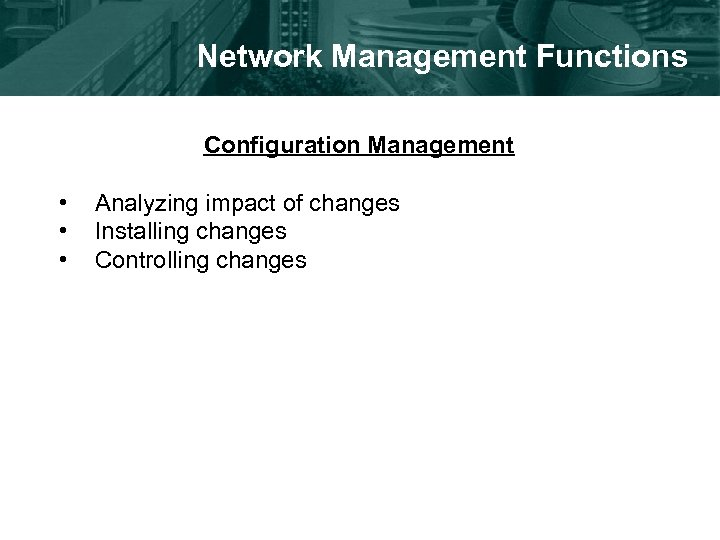 Network Management Functions Configuration Management • • • Analyzing impact of changes Installing changes