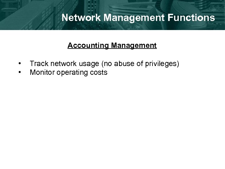 Network Management Functions Accounting Management • • Track network usage (no abuse of privileges)