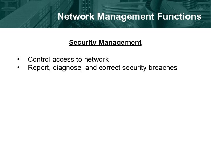 Network Management Functions Security Management • • Control access to network Report, diagnose, and