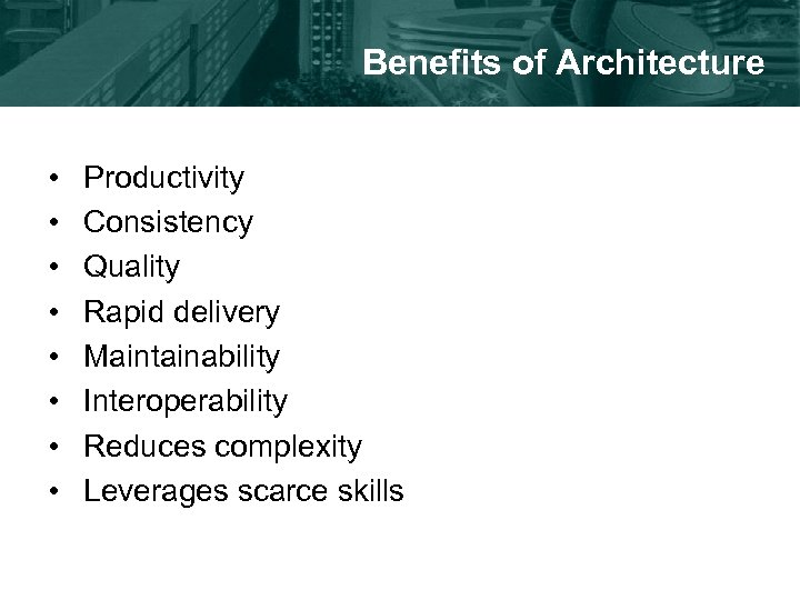 Benefits of Architecture • • Productivity Consistency Quality Rapid delivery Maintainability Interoperability Reduces complexity