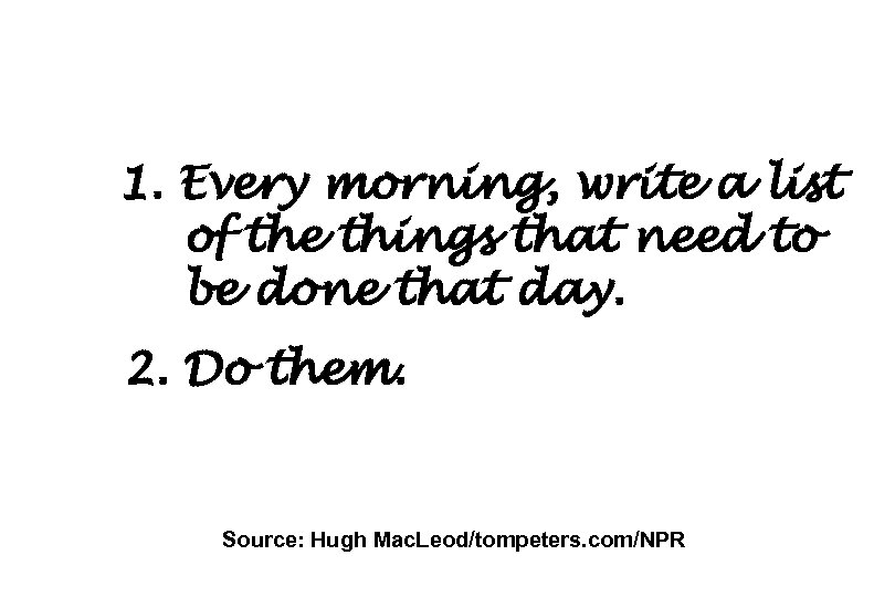 1. Every morning, write a list of the things that need to be done