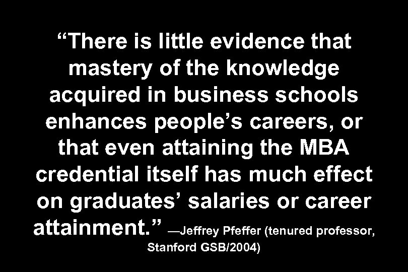 """There is little evidence that mastery of the knowledge acquired in business schools enhances"