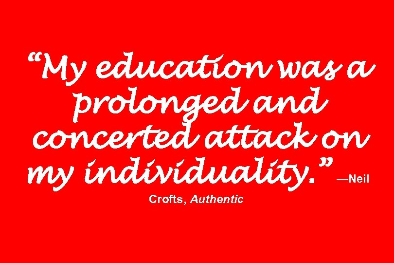 """My education was a prolonged and concerted attack on my individuality. "" —Neil Crofts,"