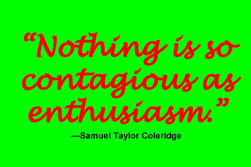 """Nothing is so contagious as enthusiasm. "" —Samuel Taylor Coleridge"