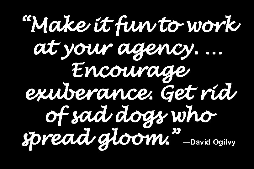 """Make it fun to work at your agency. … Encourage exuberance. Get rid of"