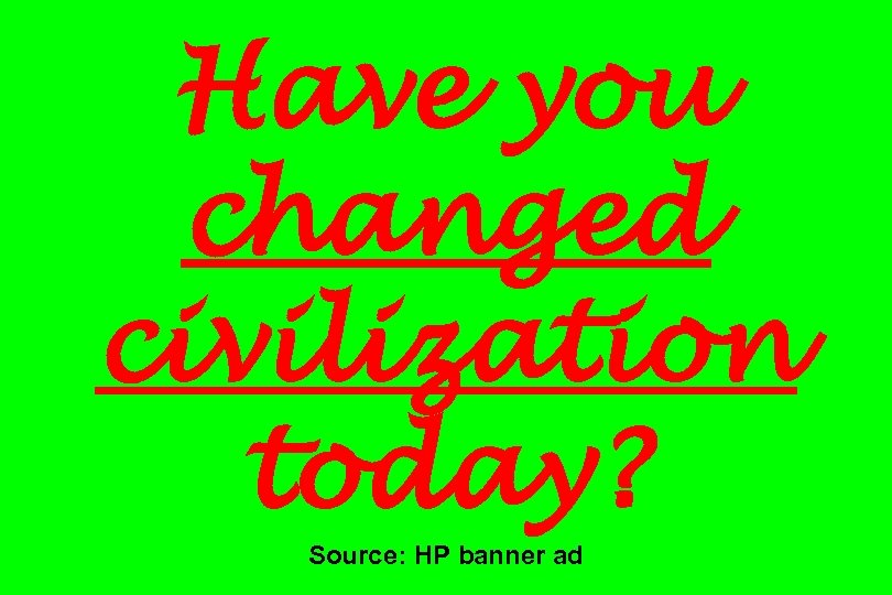 Have you changed civilization today? Source: HP banner ad