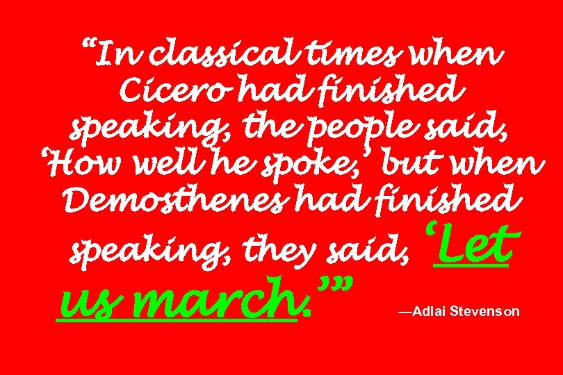 """In classical times when Cicero had finished speaking, the people said, 'How well he"