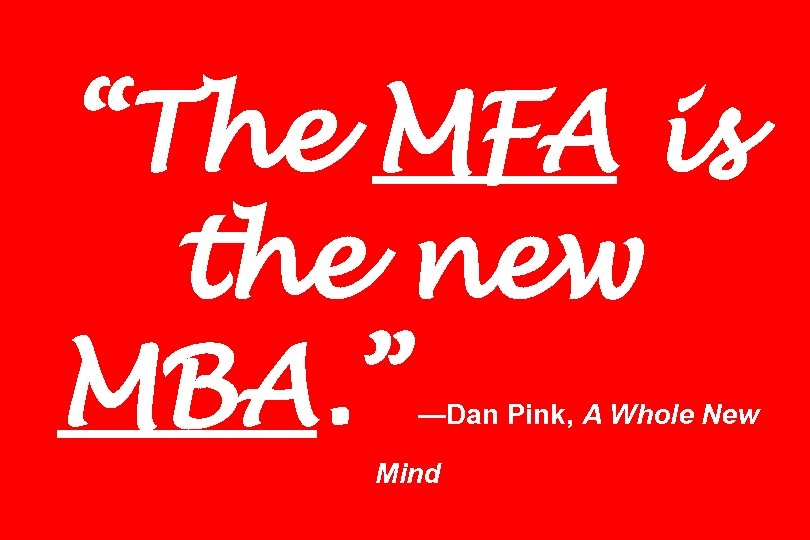 """The MFA is the new MBA. "" —Dan Pink, A Whole New Mind"