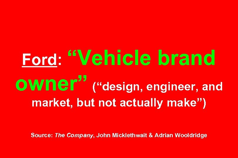 "Ford: ""Vehicle brand owner"" (""design, engineer, and market, but not actually make"") Source: The"