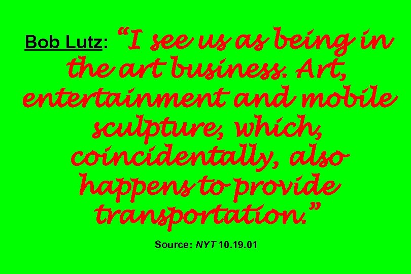 """I see us as being in the art business. Art, entertainment and mobile sculpture,"