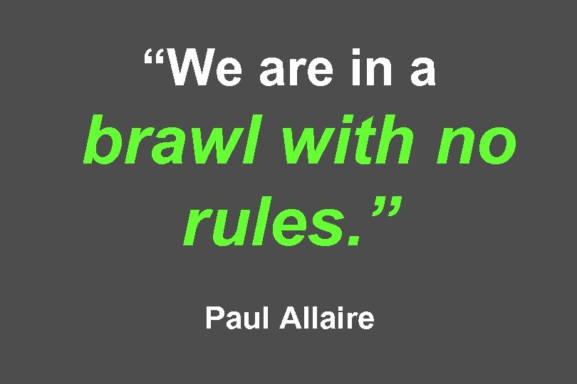 """We are in a brawl with no rules. "" Paul Allaire"