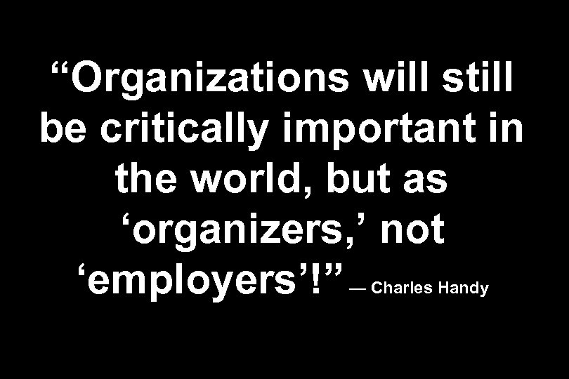"""Organizations will still be critically important in the world, but as 'organizers, ' not"