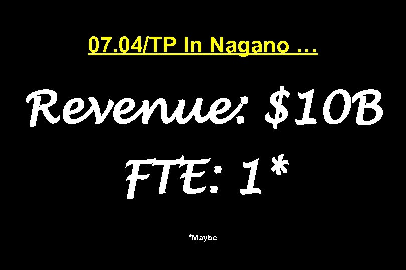 07. 04/TP In Nagano … Revenue: $10 B FTE: 1* *Maybe