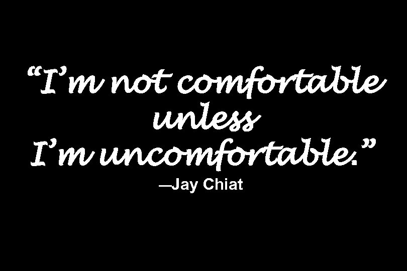 """I'm not comfortable unless I'm uncomfortable. "" —Jay Chiat"