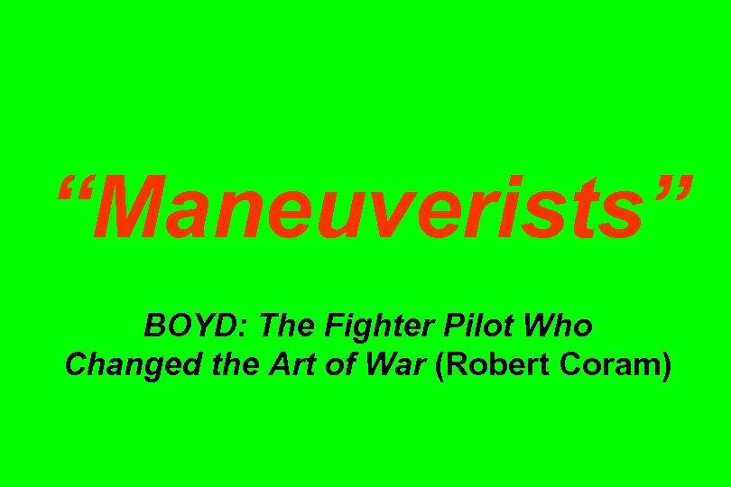 """Maneuverists"" BOYD: The Fighter Pilot Who Changed the Art of War (Robert Coram)"