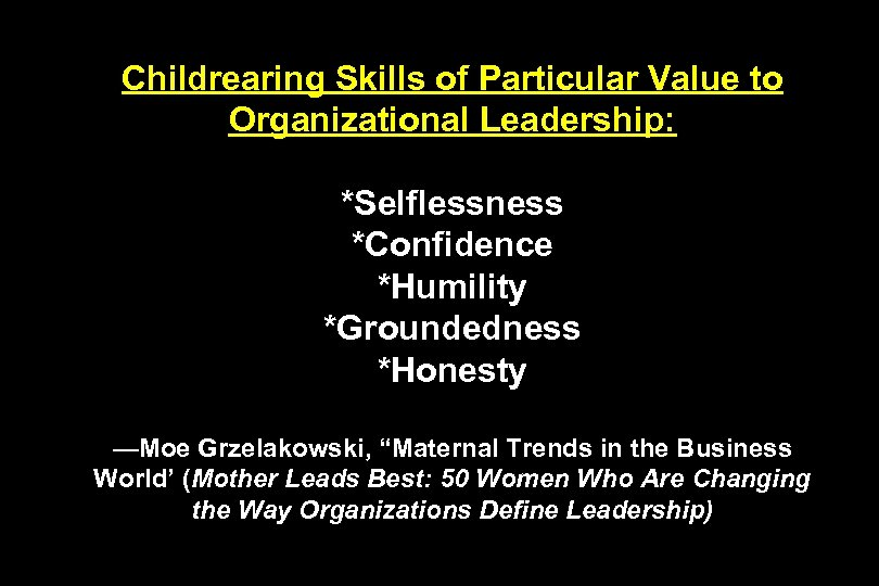 Childrearing Skills of Particular Value to Organizational Leadership: *Selflessness *Confidence *Humility *Groundedness *Honesty —Moe