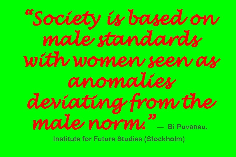 """Society is based on male standards with women seen as anomalies deviating from the"