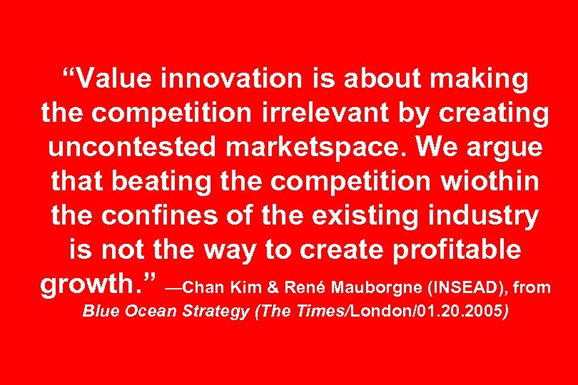 """Value innovation is about making the competition irrelevant by creating uncontested marketspace. We argue"