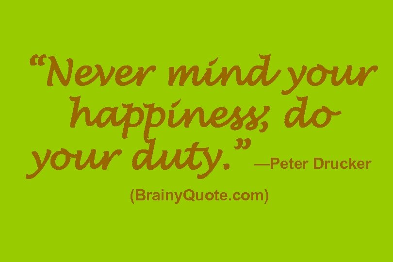 """Never mind your happiness; do your duty. "" —Peter Drucker (Brainy. Quote. com)"