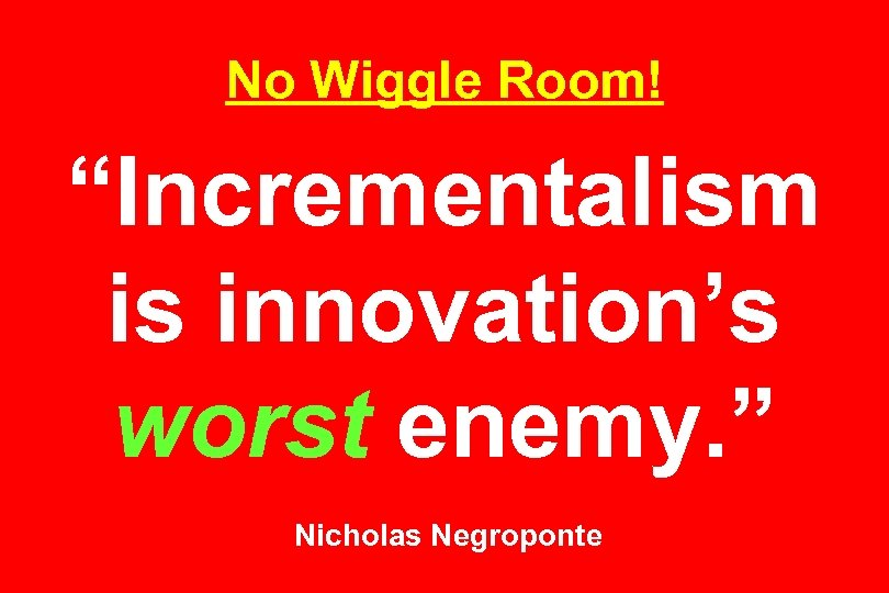 "No Wiggle Room! ""Incrementalism is innovation's worst enemy. "" Nicholas Negroponte"