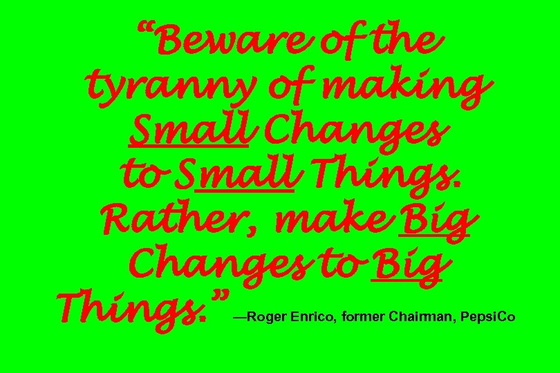 """Beware of the tyranny of making Small Changes to Small Things. Rather, make Big"